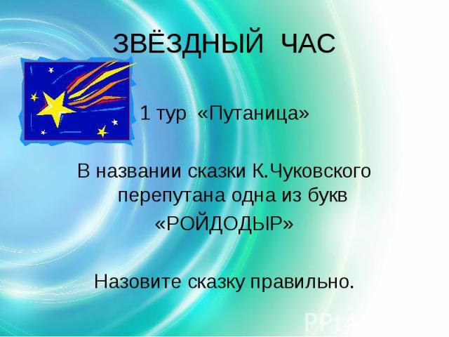 ЗВЁЗДНЫЙ ЧАС 1 тур «Путаница»В названии сказки К.Чуковского перепутана одна из букв«РОЙДОДЫР»Назовите сказку правильно.