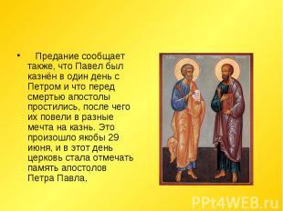 Предание сообщает также, что Павел был казнён в один день с Петром и что пере