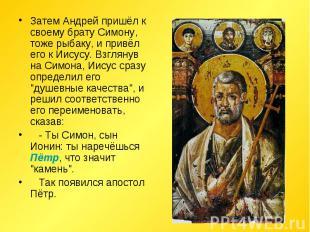 Затем Андрей пришёл к своему брату Симону, тоже рыбаку, и привёл его к Иисусу. В