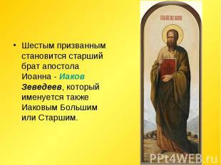 Шестым призванным становится старший брат апостола Иоанна - Иаков Зеведеев, кото