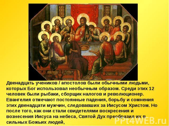 Двенадцать учеников / апостолов были обычными людьми, которых Бог использовал необычным образом. Среди этих 12 человек были рыбаки, сборщик налогов и революционер. Евангелия отмечают постоянные падения, борьбу и сомнения этих двенадцати мужчин, след…