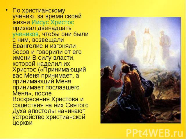 По христианскому учению, за время своей жизни Иисус Христос призвал двенадцать учеников, чтобы они были с ним, возвещали Евангелие и изгоняли бесов и говорили от его имени В силу власти, которой наделил их Христос («Принимающий вас Меня принимает, а…