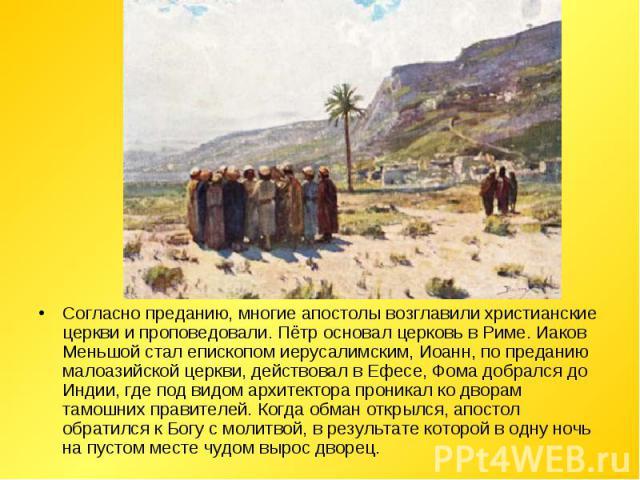 Согласно преданию, многие апостолы возглавили христианские церкви и проповедовали. Пётр основал церковь в Риме. Иаков Меньшой стал епископом иерусалимским, Иоанн, по преданию малоазийской церкви, действовал в Ефесе, Фома добрался до Индии, где под в…