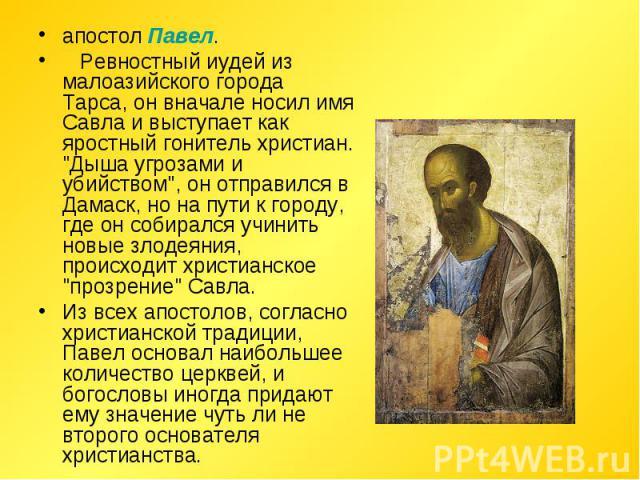 апостол Павел. Ревностный иудей из малоазийского города Тарса, он вначале носил имя Савла и выступает как яростный гонитель христиан.