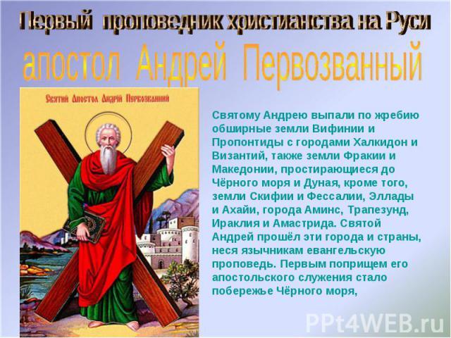 Первый проповедник христианства на Русиапостол Андрей ПервозванныйСвятому Андрею выпали по жребию обширные земли Вифинии и Пропонтиды с городами Халкидон и Византий, также земли Фракии и Македонии, простирающиеся до Чёрного моря и Дуная, кроме того,…