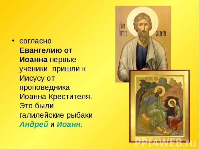 согласно Евангелию от Иоанна первые ученики пришли к Иисусу от проповедника Иоанна Крестителя. Это были галилейские рыбаки Андрей и Иоанн.