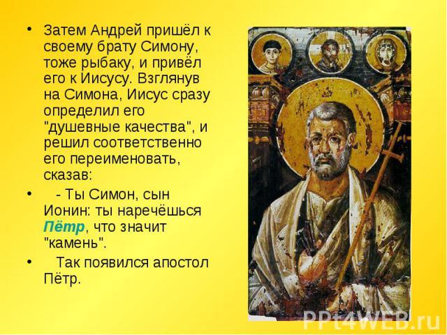Затем Андрей пришёл к своему брату Симону, тоже рыбаку, и привёл его к Иисусу. Взглянув на Симона, Иисус сразу определил его