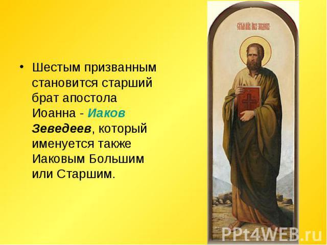 Шестым призванным становится старший брат апостола Иоанна - Иаков Зеведеев, который именуется также Иаковым Большим или Старшим.