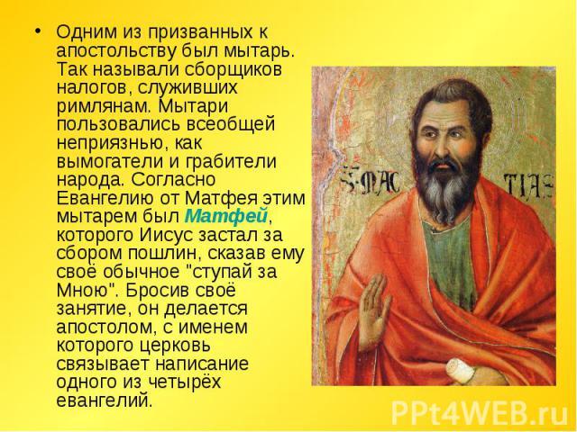 Одним из призванных к апостольству был мытарь. Так называли сборщиков налогов, служивших римлянам. Мытари пользовались всеобщей неприязнью, как вымогатели и грабители народа. Согласно Евангелию от Матфея этим мытарем был Матфей, которого Иисус заста…