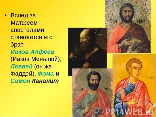 Вслед за Матфеем апостолами становятся его брат Иаков Алфеев (Иаков Меньшой), Леввей (он же Фаддей), Фома и Симон Кананит