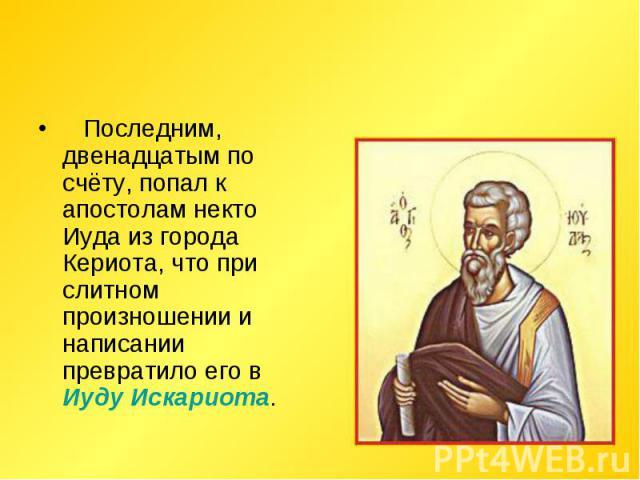 Последним, двенадцатым по счёту, попал к апостолам некто Иуда из города Кериота, что при слитном произношении и написании превратило его в Иуду Искариота.