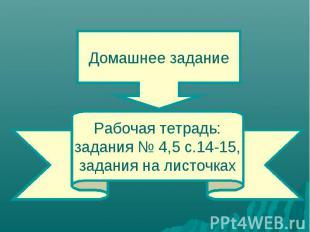 Домашнее заданиеРабочая тетрадь:задания № 4,5 с.14-15,задания на листочках