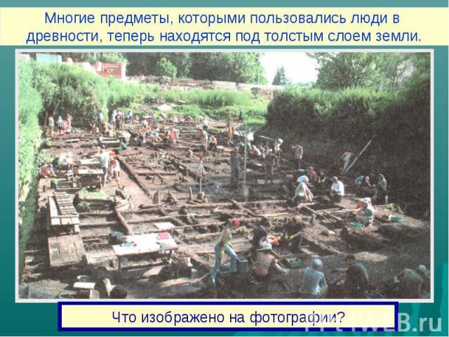 Многие предметы, которыми пользовались люди в древности, теперь находятся под толстым слоем земли.Что изображено на фотографии?