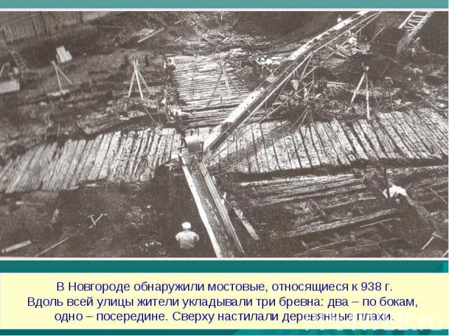 В Новгороде обнаружили мостовые, относящиеся к 938 г.Вдоль всей улицы жители укладывали три бревна: два – по бокам, одно – посередине. Сверху настилали деревянные плахи.