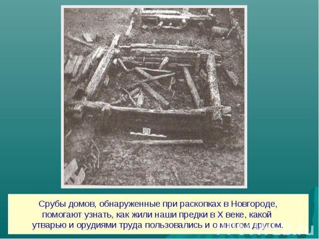 Срубы домов, обнаруженные при раскопках в Новгороде,помогают узнать, как жили наши предки в Х веке, какой утварью и орудиями труда пользовались и о многом другом.