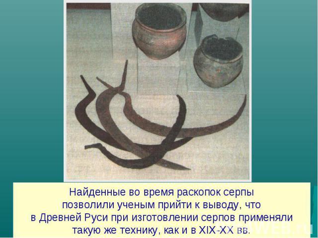 Найденные во время раскопок серпыпозволили ученым прийти к выводу, чтов Древней Руси при изготовлении серпов применялитакую же технику, как и в XIX-XX вв.