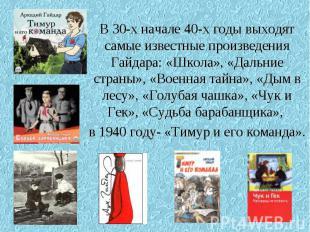 В 30-х начале 40-х годы выходят самые известные произведения Гайдара: «Школа», «