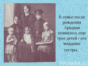 В семье после рождения Аркадия появилось еще трое детей - его младшие сестры.