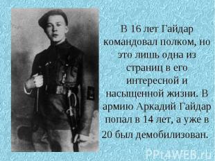 В 16 лет Гайдар командовал полком, но это лишь одна из страниц в его интересной