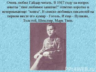 """Очень любил Гайдар читать. В 1917 году на вопрос анкеты """"твое любимое занятие?"""""""