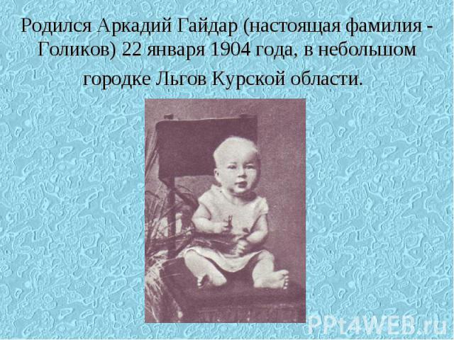Родился Аркадий Гайдар (настоящая фамилия - Голиков) 22 января 1904 года, в небольшом городке Льгов Курской области.