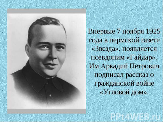 Впервые 7 ноября 1925 года в пермской газете «Звезда». появляется псевдоним «Гайдар». Им Аркадий Петрович подписал рассказ о гражданской войне «Угловой дом».