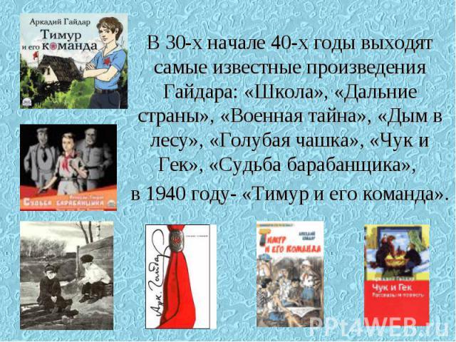В 30-х начале 40-х годы выходят самые известные произведения Гайдара: «Школа», «Дальние страны», «Военная тайна», «Дым в лесу», «Голубая чашка», «Чук и Гек», «Судьба барабанщика», в 1940 году- «Тимур и его команда».