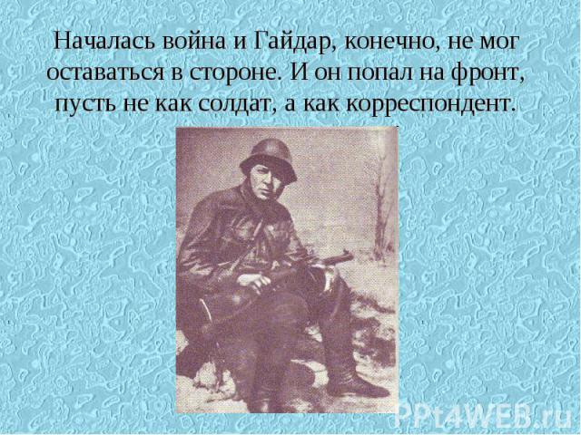 Началась война и Гайдар, конечно, не мог оставаться в стороне. И он попал на фронт, пусть не как солдат, а как корреспондент.