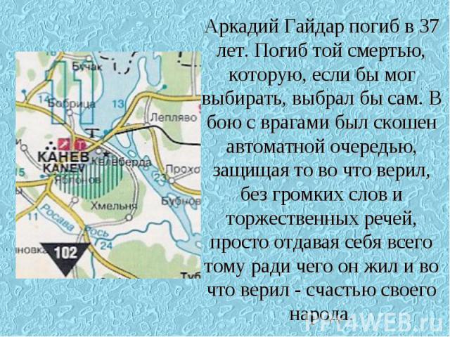 Аркадий Гайдар погиб в 37 лет. Погиб той смертью, которую, если бы мог выбирать, выбрал бы сам. В бою с врагами был скошен автоматной очередью, защищая то во что верил, без громких слов и торжественных речей, просто отдавая себя всего тому ради чего…