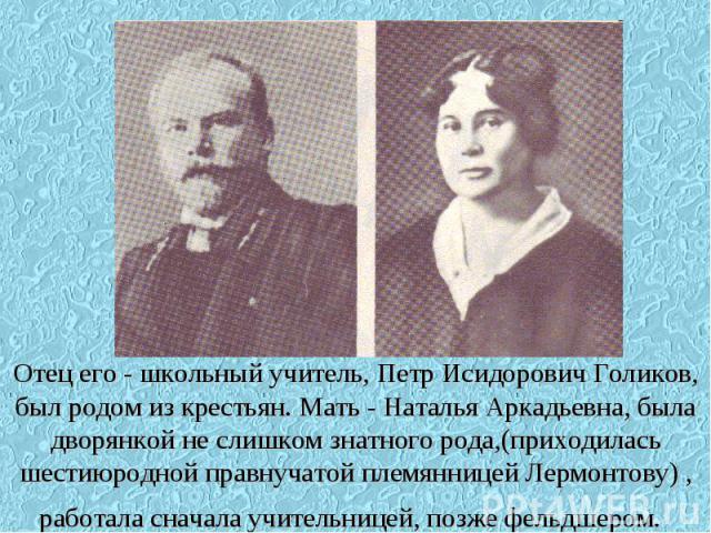 Отец его - школьный учитель, Петр Исидорович Голиков, был родом из крестьян. Мать - Наталья Аркадьевна, была дворянкой не слишком знатного рода,(приходилась шестиюродной правнучатой племянницей Лермонтову) , работала сначала учительницей, позже фель…