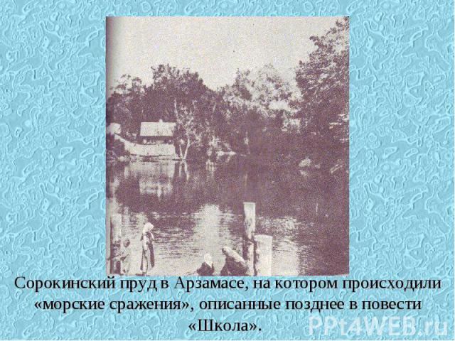 Сорокинский пруд в Арзамасе, на котором происходили «морские сражения», описанные позднее в повести «Школа».