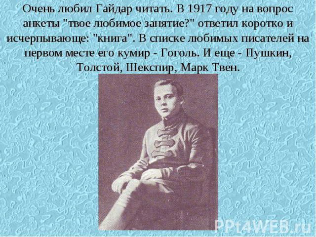 Очень любил Гайдар читать. В 1917 году на вопрос анкеты