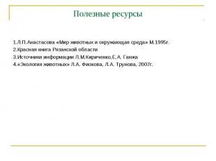 Полезные ресурсы 1.Л.П.Анастасова «Мир животных и окружающая среда» М.1995г.2.Кр