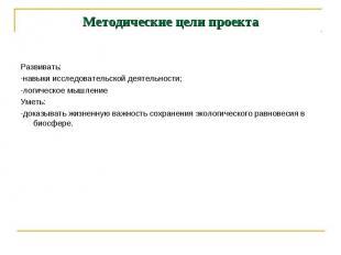 Методические цели проекта Развивать:-навыки исследовательской деятельности;-логи
