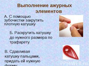Выполнение ажурных элементов А. С помощью зубочистки закрутить плотную катушкуБ.