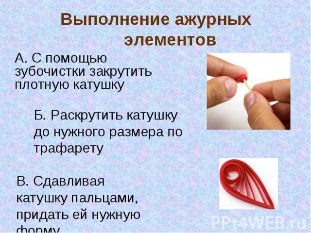Выполнение ажурных элементов А. С помощью зубочистки закрутить плотную катушкуБ. Раскрутить катушку до нужного размера по трафаретуВ. Сдавливая катушку пальцами, придать ей нужную форму