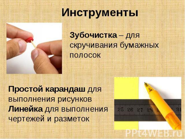 Инструменты Зубочистка – для скручивания бумажных полосокПростой карандаш для выполнения рисунковЛинейка для выполнения чертежей и разметок