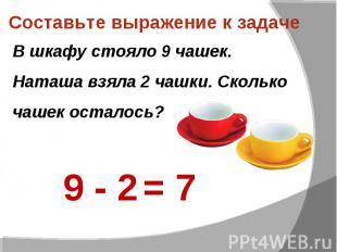 Составьте выражение к задаче В шкафу стояло 9 чашек. Наташа взяла 2 чашки. Сколь