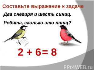 Составьте выражение к задаче Два снегиря и шесть синиц.Ребята, сколько это птиц?