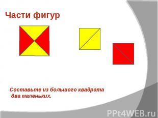 Части фигур Составьте из большого квадрата два маленьких.