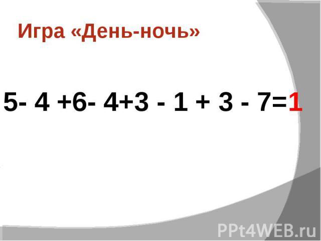 Игра «День-ночь»5- 4 +6- 4+3 - 1 + 3 - 7=