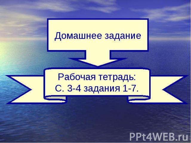 Домашнее заданиеРабочая тетрадь:С. 3-4 задания 1-7.