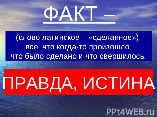 ФАКТ – (слово латинское – «сделанное») все, что когда-то произошло,что было сделано и что свершилось.ПРАВДА, ИСТИНА