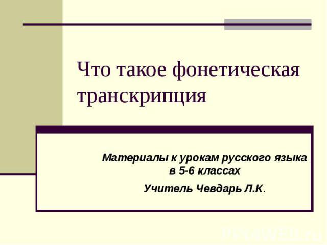 Что такое фонетическая транскрипция Материалы к урокам русского языка в 5-6 классахУчитель Чевдарь Л.К.
