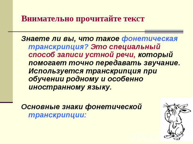 Внимательно прочитайте текст Знаете ли вы, что такое фонетическая транскрипция? Это специальный способ записи устной речи, который помогает точно передавать звучание. Используется транскрипция при обучении родному и особенно иностранному языку.Основ…