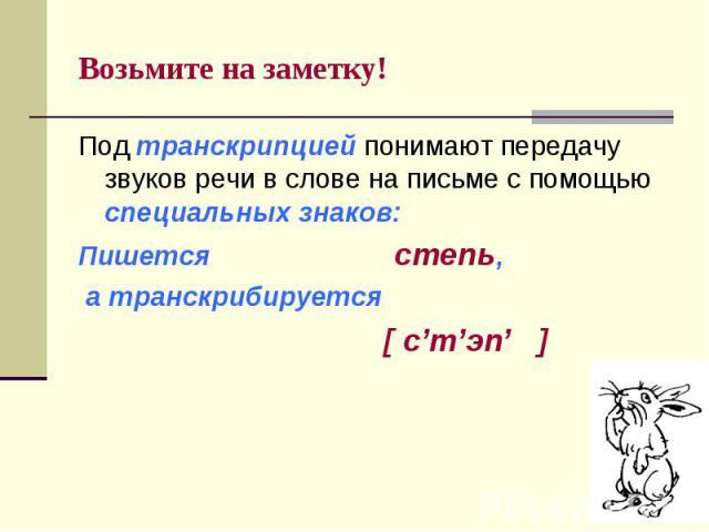 Возьмите на заметку! Под транскрипцией понимают передачу звуков речи в слове на письме с помощью специальных знаков:Пишется степь, а транскрибируется [ с'т'эп' ]