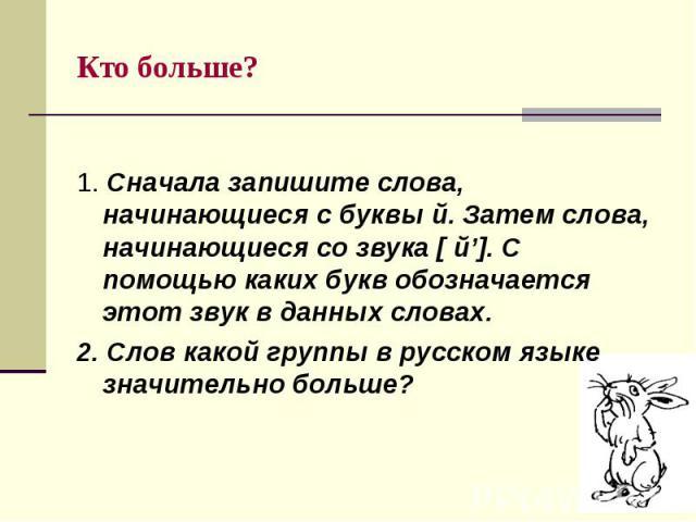 Кто больше? 1. Сначала запишите слова, начинающиеся с буквы й. Затем слова, начинающиеся со звука [ й']. С помощью каких букв обозначается этот звук в данных словах.2. Слов какой группы в русском языке значительно больше?