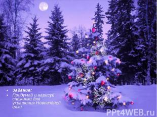 Задание:Придумай и нарисуй снежинки для украшения Новогодней елки