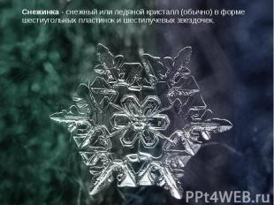 Снежинка - снежный или ледяной кристалл (обычно) в форме шестиугольных пластинок