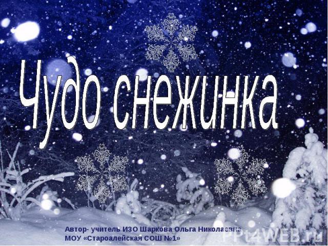 Чудо снежинка Автор- учитель ИЗО Шаркова Ольга НиколаевнаМОУ «Староалейская СОШ №1»